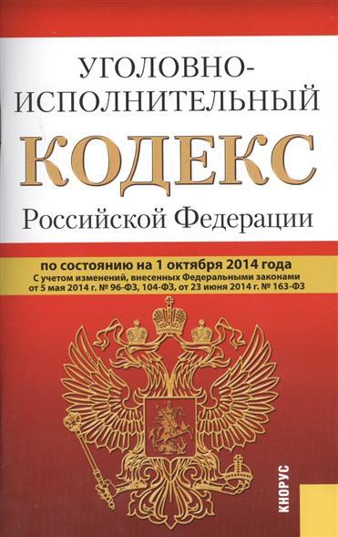 Уголовно-исполнительный кодекс Российской Федерации. По состоянию на 1 октября 2014 г. С учетом изменений, внесенных Федеральными законами от 5 мая 2014 г. № 96-ФЗ, 104-ФЗ, от 23 июня 2014 г. № 163-ФЗ