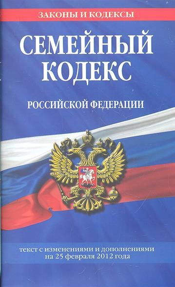 Семейный кодекс Российской Федерации. Текст с изменениями и дополнениями на 25 февраля 2012 года