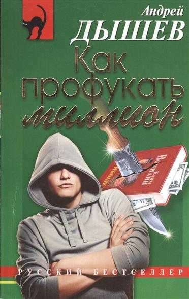 Дышев А. Как профукать миллион ISBN: 9785699703753 андрей дышев командир разведроты