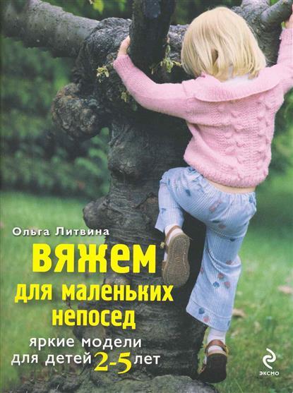 Литвина О. Вяжем для маленьких непосед Яркие модели для детей 2-5 лет светлана михайловна жук вяжем для детей