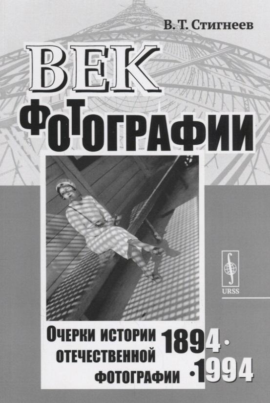 Стигнеев В. Век фотографии. 1894-1994. Очерки истории отечественной фотографии