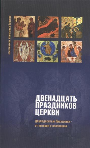 Баранов А. (сост.) Двенадцать праздников Церкви. Двунадесятые праздники - к истории и осознанию цена