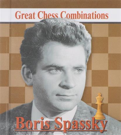 Boris Spassky. Great Chess Combinations = Борис Спасский. Лучшие шахматные комбинации