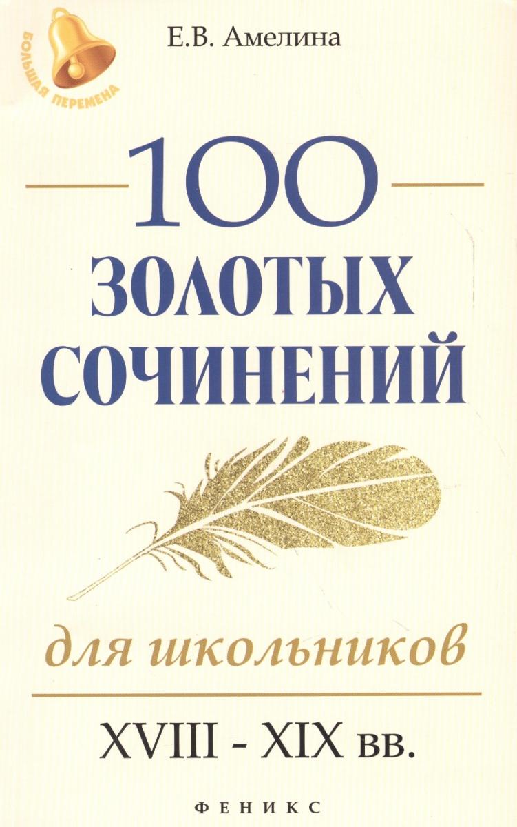 Книга 100 золотых сочинений для школьников: XVIII-XIX вв.. Амелина Е.
