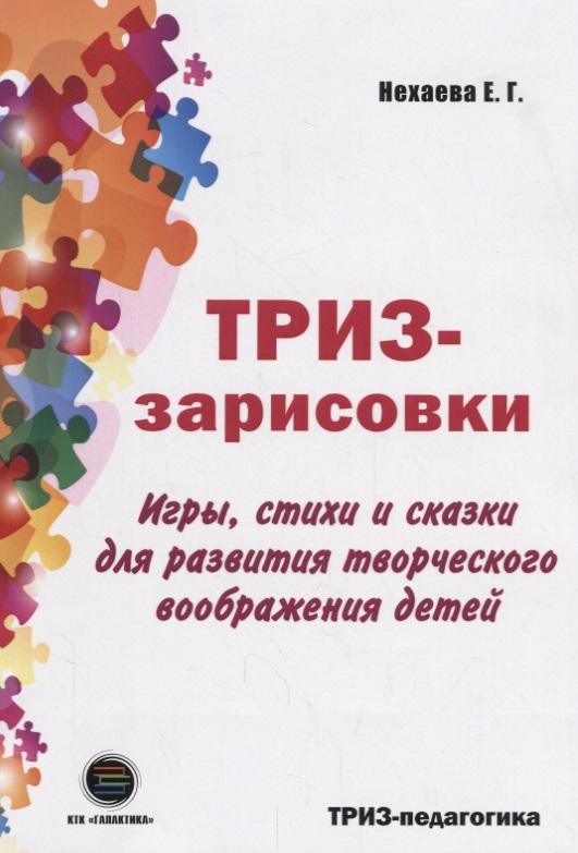 купить Нехаева Е. ТРИЗ-зарисовки. Игры, стихи и сказки для развития творческого воображения детей по цене 539 рублей