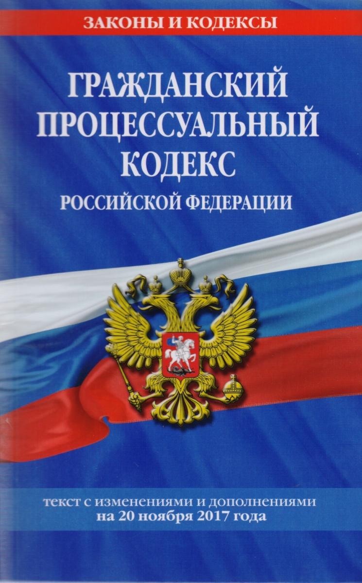 Гражданский процессуальный кодекс Российской Федерации. Текст с изменениями и дополнениями на 20 ноября 2017 года
