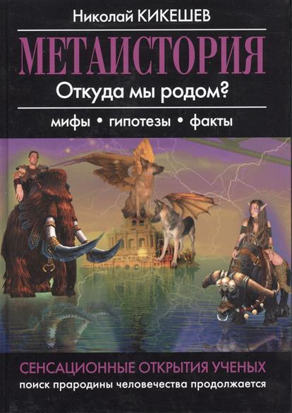 Кикешев Н. Метаистория. Откуда мы родом? Мифы, гипотезы, факты