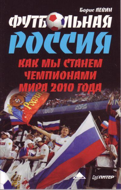 Левин Б. Футбольная Россия Как мы станем чемпионами мира 2010 года ISBN: 9785388006042