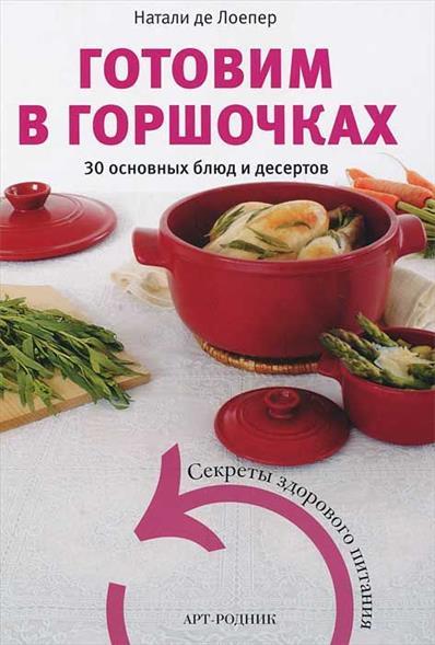 Лоепер Н. Готовим в горшочках. 30 основых блюд и десертов калинина а готовим в горшочках