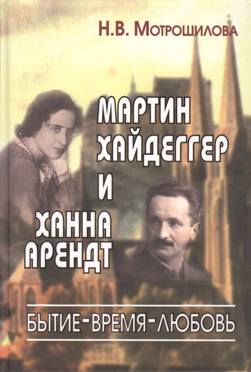 Мотрошилова Н. Мартин Хайдеггер и Ханна Арендт: бытие - время - любовь мотрошилова н ранняя философия эдмунда гуссерля галле 1887 1901