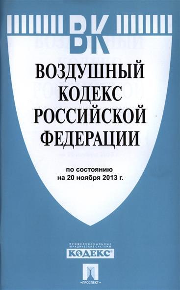Воздушный кодекс Российской Федерации. По состоянию на 20 ноября 2013 г.