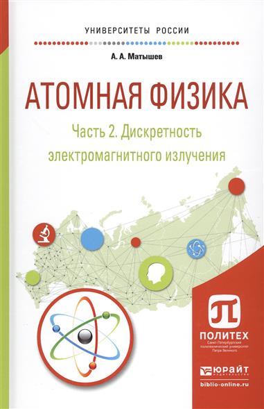 Матышев А. Атомная физика. Часть 2. Дискретность электромагнитного излучения. Учебное пособие для академического бакалавриата галина яковицкая метод электромагнитного излучения