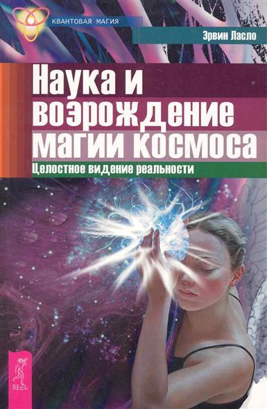 Ласло Э. Наука и возрождение магии космоса шу л ласло э эндрюс т энергетическое строение человека аура человека наука и возрождение магии космоса комплект из 3 книг