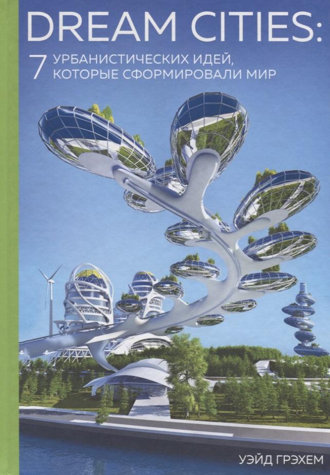Грэхем У. Dream Cities: 7 урбанистических идей, которые сформировали мир