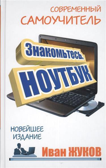 Жуков И. Знакомьтесь. Ноутбук. Новейшее издание жуков иван большой самоучитель компьютер и ноутбук издание исправленное и доработанное