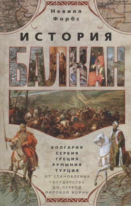 Форбс Н. История Балкан. , Сербия, Греция, Румыния, Турция. От становления государства до Первой мировой войны