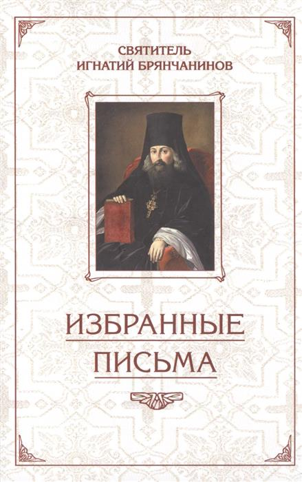 Святитель Игнатий Брянчанинов Святитель Игнатий Брянчанинов. Избранные письма