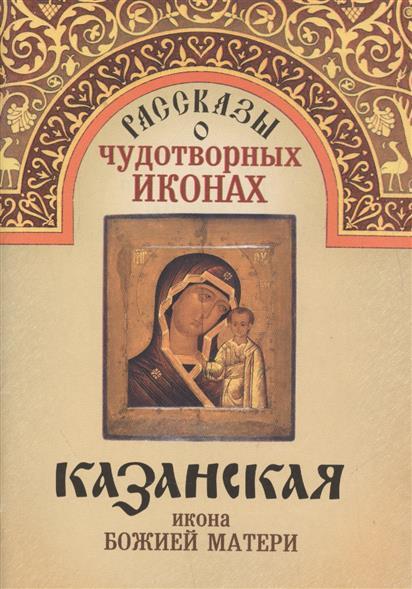 Рассказы о чудотворных иконах. Казанская икона Божией Матери икона кюп икона божией матери казанская alm3401050657