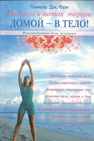 Домой-в тело! Руководство для женщин. Ныряем в поток энергии