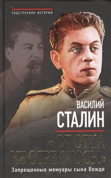 Сталин В. От отца не отрекаюсь! Запрещенные мемуары сына Вождя сталин биография вождя