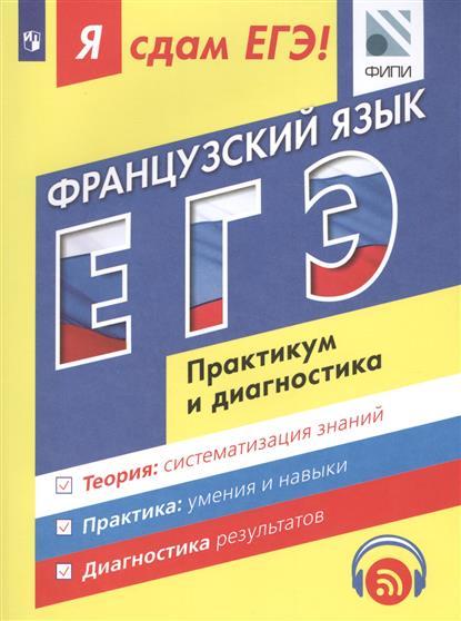 Французский язык. ЕГЭ. Практикум и диагностика. Теория: систематизация знаний. Практика: отработка навыков. Диагностика результатов