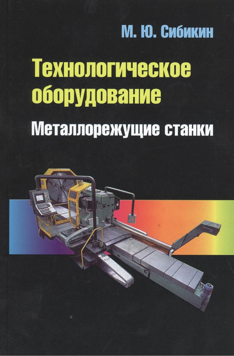 Сибикин М. Технологическое оборудование. Металлорежущие станки. 2-е издание, переработанное и дополненное. Учебник