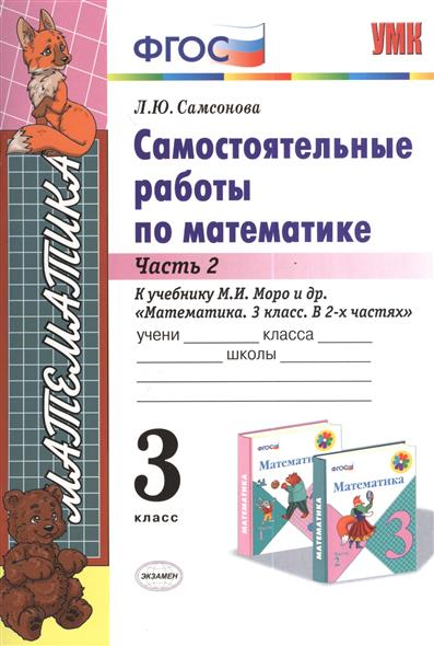 Самсонова Л. Самостоятельные работы по математике. 3 класс. В 2-х частях. Часть 2. К учебнику М. И. Моро и др. Математика. 3 класс. В 2-х частях (М.: Просвещение) математика 3 класс учебник в 2 х частях часть 2 фгос