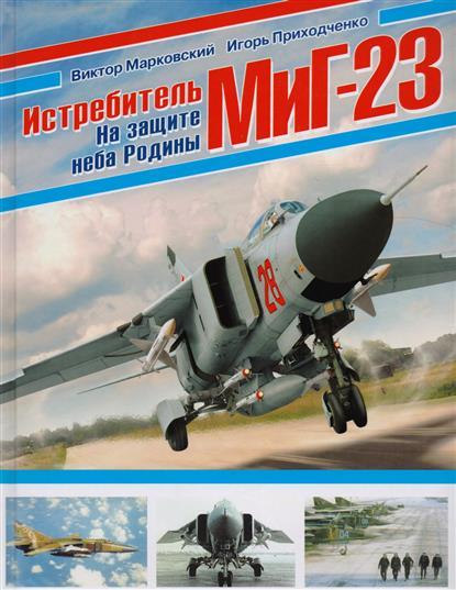 Марковский В., Приходченко И. Истребитель МиГ-23. На защите неба Родины