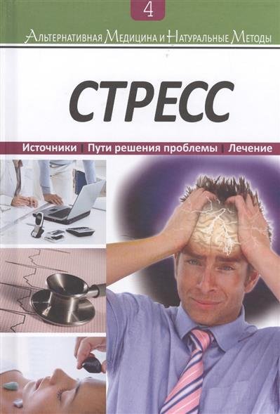 Стресс: Источники. Пути решения проблемы. Лечение. Книга 4