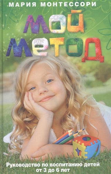 Монтессори М. Мой метод Руководство по воспитанию детей от 3 до 6 л