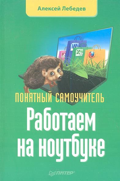 Лебедев А. Работаем на ноутбуке. Понятный самоучитель левин а работа на ноутбуке самоучитель левина в цвете