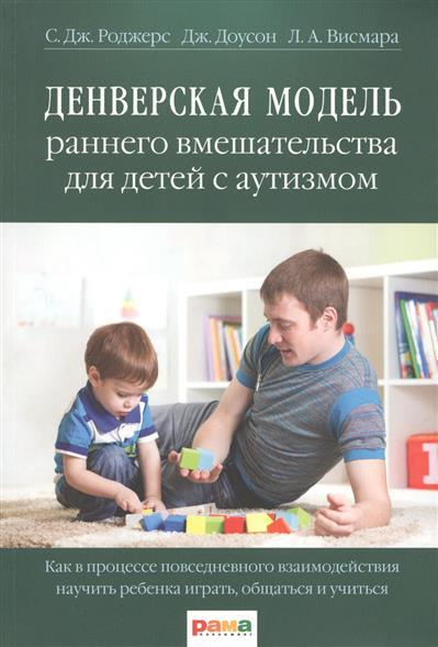 Денверская модель раннего вмешательства для детей с аутизмом. Как в процессе повседневного взаимодействия научить ребенка играть, общаться и учиться