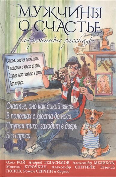 Рой О., Геласимов А., Мелихов А., Курочкин М. и др. Мужчины о счастье. Современные рассказы