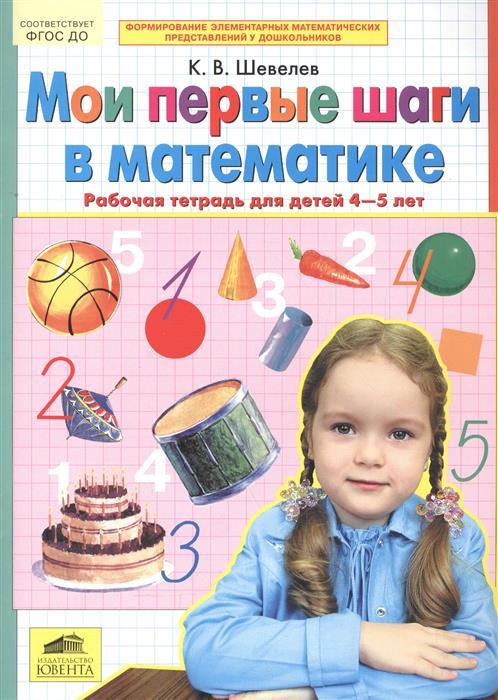 Шевелев К. Мои первые шаги в математике. Рабочая тетрадь для детей 4-5 лет в в онишина живем в радости рабочая тетрадь для детей 3 4 лет