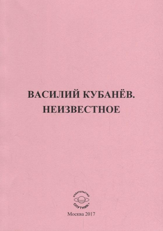 Объедков А. (сост.) Василий Кубанев. Неизвестное объедков а неизвестный кубанев