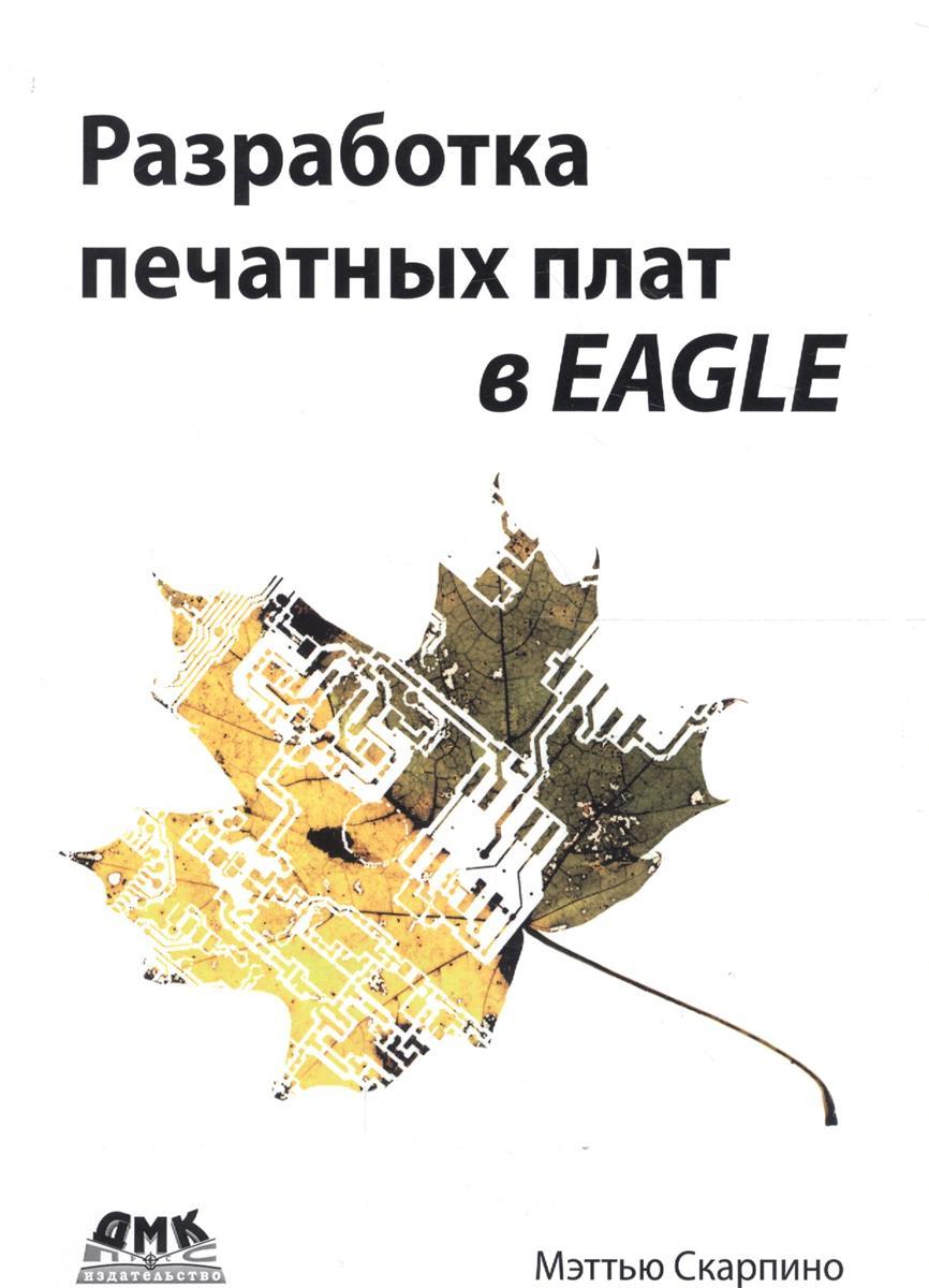 Скарпино М. Разработка печатных плат в EAGLE. Делайте высоковачественные и недорогие печатные платы ISBN: 9785970604793 цена