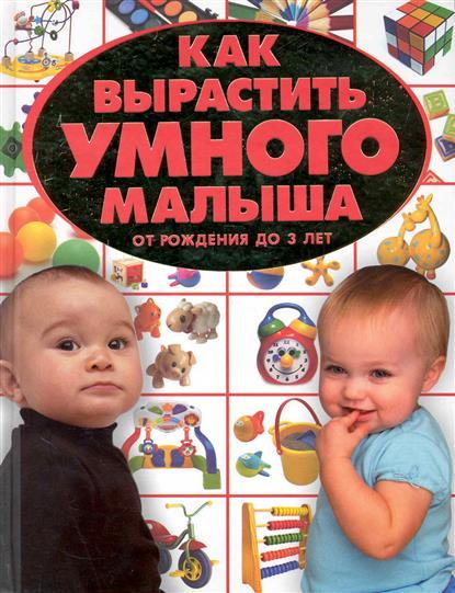 Как вырастить умного малыша От рождения до 3 л.