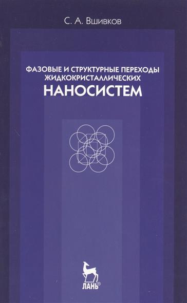 Фазовые и структурные переходы жидкокристаллических наносистем: учебное пособие. Издание третье, исправленное и дополненное