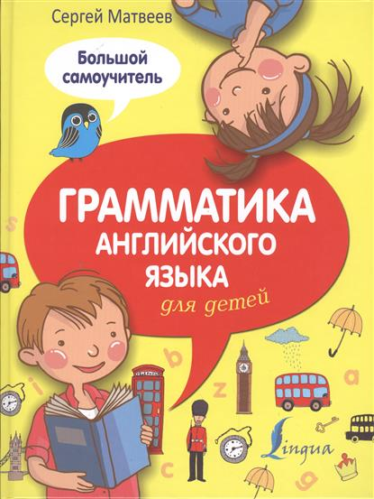 Матвеев С. Грамматика английского языка для детей. Большой самоучитель матвеев с а грамматика английского языка для детей большой самоучитель