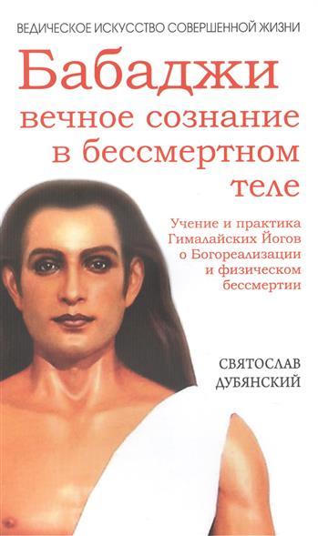 Бабаджи - Вечное сознание в бессмертном теле. Учение и практика Гималайских Йогов о Богореализации и физическом бессмертии