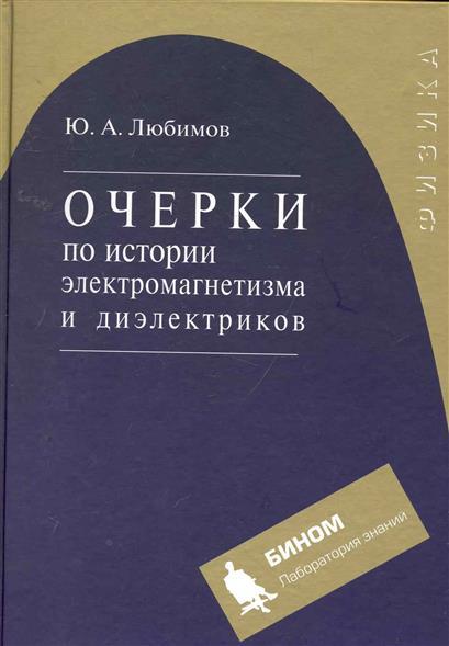Любимов Ю. Очерки по истории электромагнетизма и диэлектриков Учеб. пос.