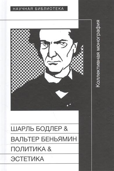 Шарль Бодлер & Вальтер Беньямин. Политика & Эстетика. Коллективная монография по материалам международного научного симпозиума, состоявшегося 20-21 апреля 2008 года