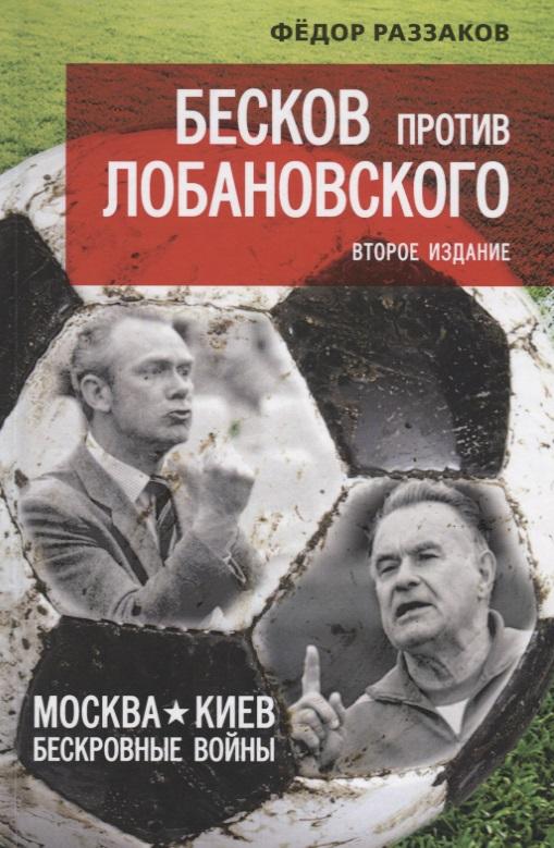 Раззаков Ф. Бесков против Лобановского. Москва - Киев: бескровные войны