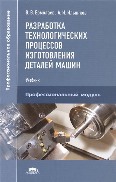 Разработка технологических процессов изготовления деталей машин. Учебник