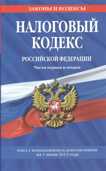 Налоговый кодекс Российской Федерации. Части первая и вторая. Текст с изменениями и дополнениями на 1 июня 2013 года
