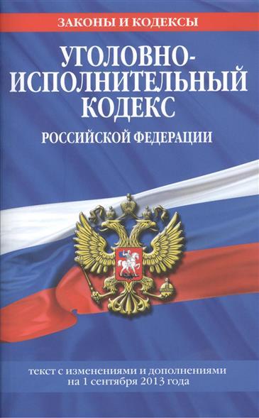 Уголовно-исполнительный кодекс Российской Федерации. Текст с изменениями и дополнениями на 1 сентября 2013 года