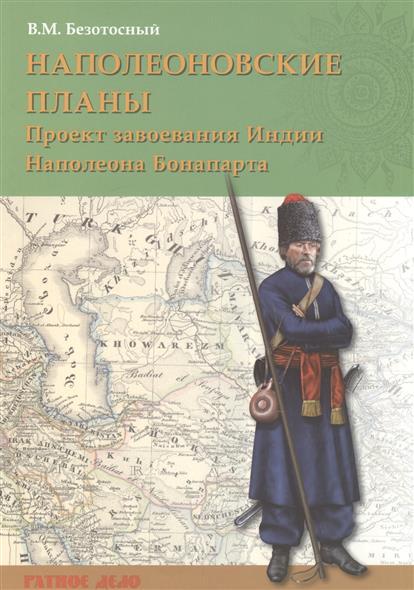 Безотосный В. Наполеоновские планы. Проект завоевания Индии Наполеона Бонапарта