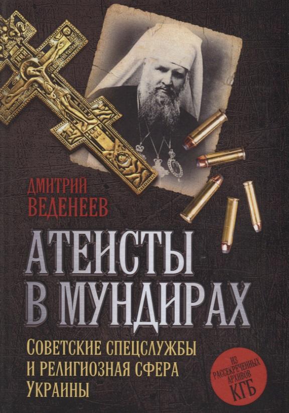 Веденеев Д. Атеисты в мундирах: Советские спецслужбы и религиозная сфера Украины