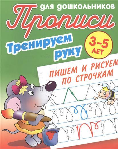 Прописи для дошкольников. Тренируем руку. 3-5 лет. Пишем и рисуем по строчкам