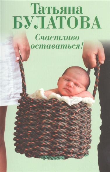 Булатова Т. Счастливо оставаться! Повести ISBN: 9785699822669 татьяна булатова счастливо оставаться сборник
